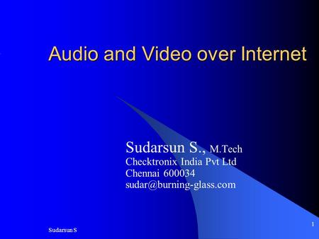 Sudarsun S 1 Audio and Video over Internet Sudarsun S., M.Tech Checktronix India Pvt Ltd Chennai 600034