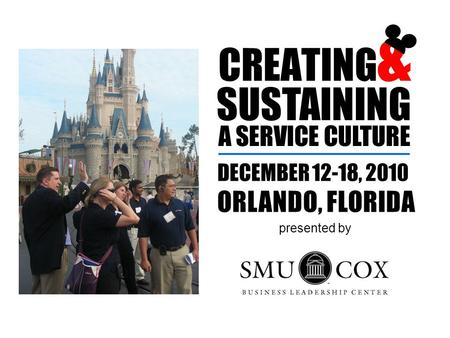 CREATING & SUSTAINING A SERVICE CULTURE DECEMBER 12-18, 2010 ORLANDO, FLORIDA presented by.