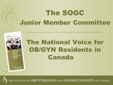 The SOGC Junior Member Committee __________________________________ The National Voice for OB/GYN Residents in Canada.