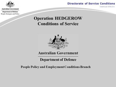Directorate of Service Conditions Correct as at 18 Feb 2011 Operation HEDGEROW Conditions of Service People Policy and Employment Conditions Branch.