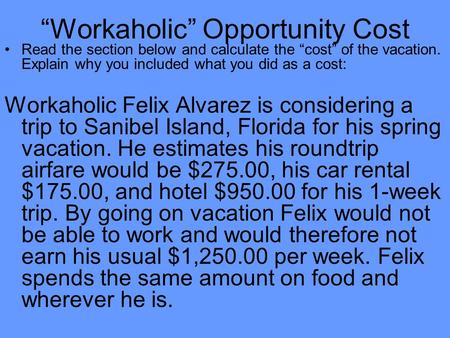 """Workaholic"" Opportunity Cost Read the section below and calculate the ""cost"" of the vacation. Explain why you included what you did as a cost: Workaholic."