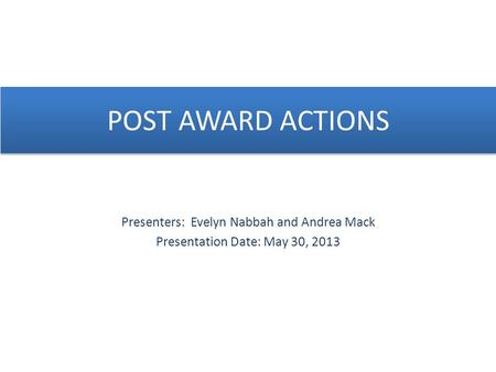 POST AWARD ACTIONS Presenters: Evelyn Nabbah and Andrea Mack Presentation Date: May 30, 2013.