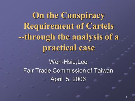 1 On the Conspiracy Requirement of Cartels --through the analysis of a practical case Wen-Hsiu,Lee Fair Trade Commission of Taiwan April 5, 2006.