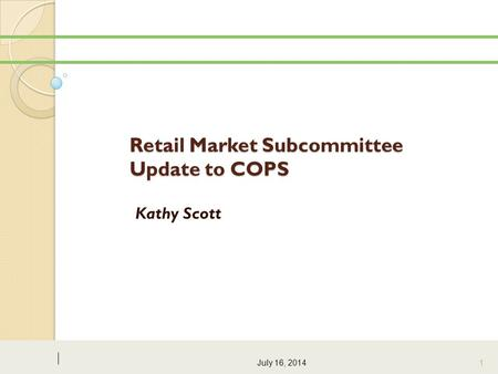 Retail Market Subcommittee Update to COPS Kathy Scott July 16, 2014 1.