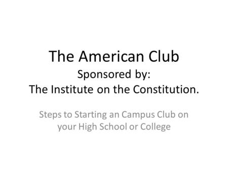 The American Club Sponsored by: The Institute on the Constitution. Steps to Starting an Campus Club on your High School or College.