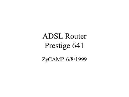 ADSL Router Prestige 641 ZyCAMP 6/8/1999. Agenda What is ADSL Applications Reference Model ADSL Network Infrastructure Framing and Encapsulation Live.