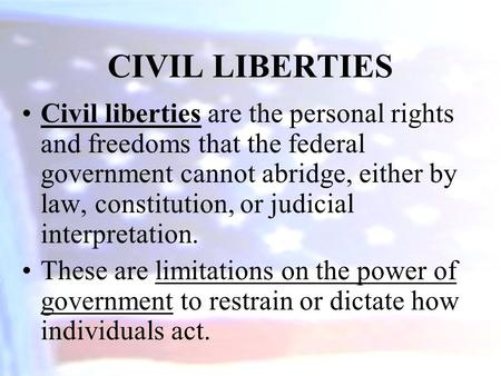 Civil liberties are the personal rights and freedoms that the federal government cannot abridge, either by law, constitution, or judicial interpretation.