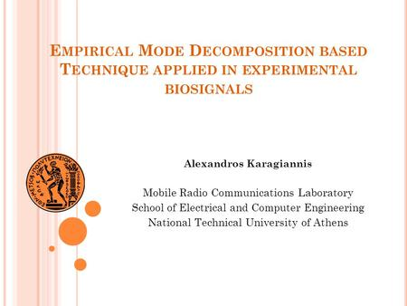E MPIRICAL M ODE D ECOMPOSITION BASED T ECHNIQUE APPLIED IN EXPERIMENTAL BIOSIGNALS Alexandros Karagiannis Mobile Radio Communications Laboratory School.