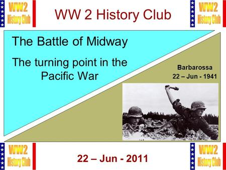 1 WW 2 History Club 22 – Jun - 2011 The Battle of Midway The turning point in the Pacific War Barbarossa 22 – Jun - 1941.