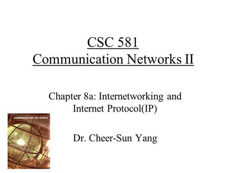 CSC 581 Communication Networks II Chapter 8a: Internetworking and Internet Protocol(IP) Dr. Cheer-Sun Yang.