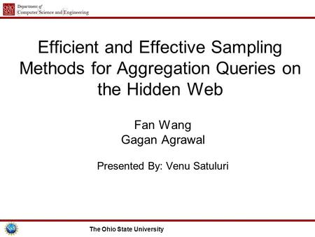The Ohio State University Efficient and Effective Sampling Methods for Aggregation Queries on the Hidden Web Fan Wang Gagan Agrawal Presented By: Venu.