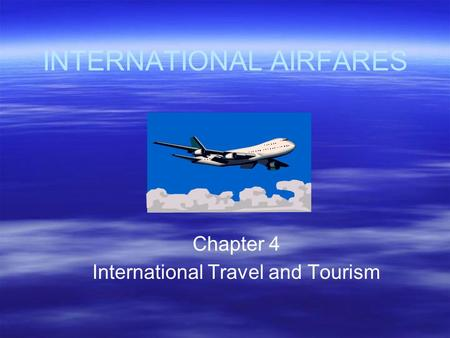 INTERNATIONAL AIRFARES Chapter 4 International Travel and Tourism.