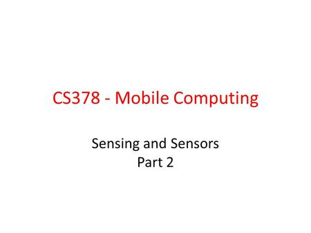 CS378 - Mobile Computing Sensing and Sensors Part 2.