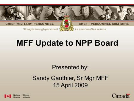 CHIEF MILITARY PERSONNEL CHEF - PERSONNEL MILITAIRE Strength through personnelLe personnel fait la force MFF Update to NPP Board Presented by: Sandy Gauthier,