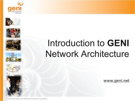 Sponsored by the National Science Foundation Introduction to GENI Network Architecture www.geni.net.