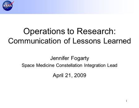 1 Jennifer Fogarty Space Medicine Constellation Integration Lead April 21, 2009 Operations to Research: Communication of Lessons Learned.