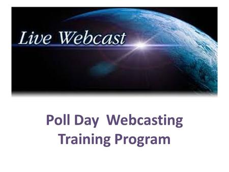 Poll Day Webcasting Training Program. System Requirements -  Desktop/Laptop with following configurations  Dual/Quad Core processor  2 GB RAM  Web.