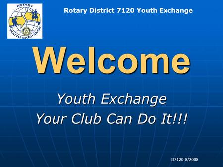 Rotary District 7120 Youth Exchange D7120 8/2008 Welcome Youth Exchange Your Club Can Do It!!!