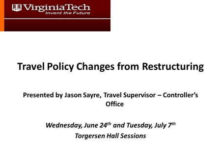 Travel Policy Changes from Restructuring Presented by Jason Sayre, Travel Supervisor – Controller's Office Wednesday, June 24 th and Tuesday, July 7 th.
