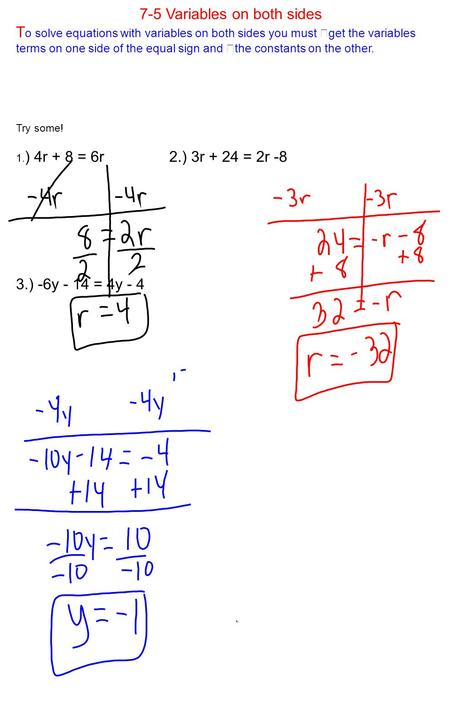 7-5 Variables on both sides T o solve equations with variables on both sides you must get the variables terms on one side of the equal sign and the constants.