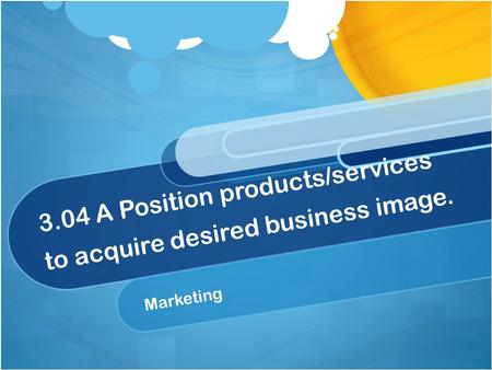 3.04 A Position products/services to acquire desired business image.