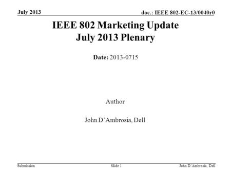 Submission doc.: IEEE 802-EC-13/0040r0 July 2013 John D'Ambrosia, Dell Slide 1 IEEE 802 Marketing Update July 2013 Plenary Date: 2013-0715 Author John.