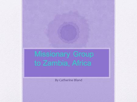 By Catherine Bland Missionary Group to Zambia, Africa.