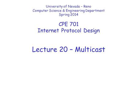Lecture 20 – Multicast University of Nevada – Reno Computer Science & Engineering Department Spring 2014 CPE 701 Internet Protocol Design.