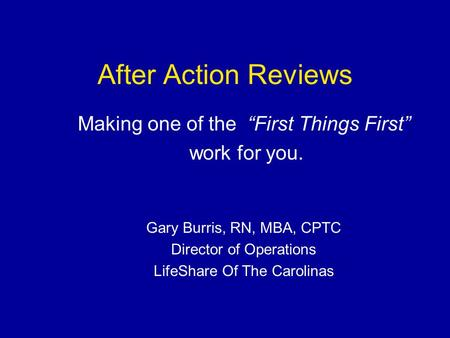 "After Action Reviews Making one of the ""First Things First"" work for you. Gary Burris, RN, MBA, CPTC Director of Operations LifeShare Of The Carolinas."