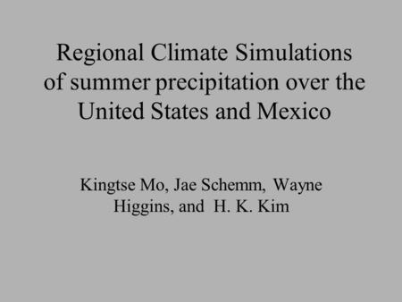 Regional Climate Simulations of summer precipitation over the United States and Mexico Kingtse Mo, Jae Schemm, Wayne Higgins, and H. K. Kim.