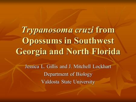 Trypanosoma cruzi from Opossums in Southwest Georgia and North Florida Jessica L. Gillis and J. Mitchell Lockhart Department of Biology Valdosta State.