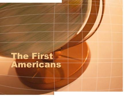 The First Americans. American Indians 1. First people to live in America.
