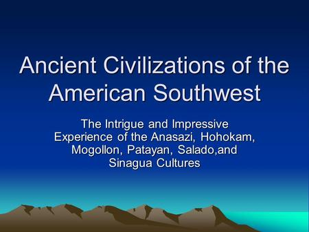 Ancient Civilizations of the American Southwest The Intrigue and Impressive Experience of the Anasazi, Hohokam, Mogollon, Patayan, Salado,and Sinagua Cultures.