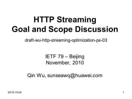 2015-10-24 HTTP Streaming Goal and Scope Discussion draft-wu-http-streaming-optimization-ps-03 IETF 79 – Beijing November, 2010 Qin Wu,