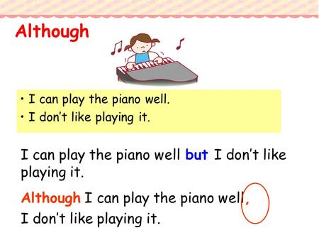 I can play the piano well. I don't like playing it. I can play the piano well but I don't like playing it. Although I can play the piano well, I don't.