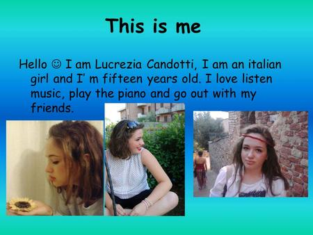 This is me Hello I am Lucrezia Candotti, I am an italian girl and I' m fifteen years old. I love listen music, play the piano and go out with my friends.