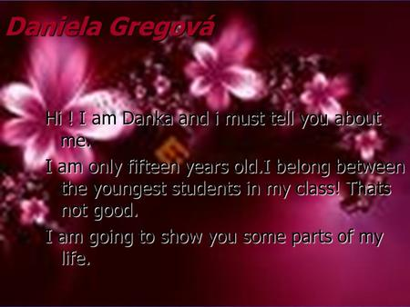 Daniela Gregová Hi ! I am Danka and i must tell you about me. I am only fifteen years old.I belong between the youngest students in my class! Thats not.