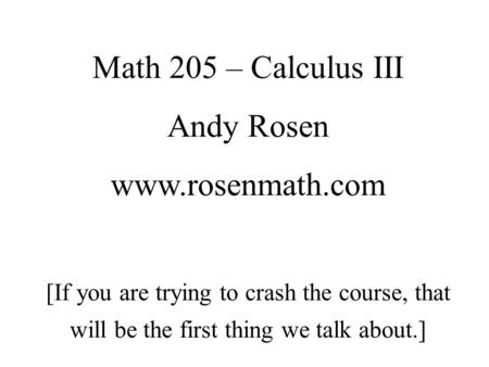 Math 205 – Calculus III Andy Rosen www.rosenmath.com [If you are trying to crash the course, that will be the first thing we talk about.]