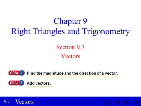 Vectors 9.7 Chapter 9 Right Triangles and Trigonometry Section 9.7 Vectors Find the magnitude and the direction of a vector. Add vectors.