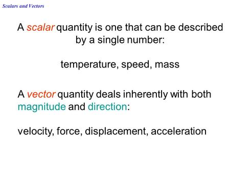Scalars and Vectors A scalar quantity is one that can be described by a single number: temperature, speed, mass A vector quantity deals inherently with.