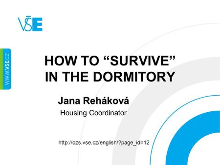 "HOW TO ""SURVIVE"" IN THE DORMITORY Jana Reháková Housing Coordinator"