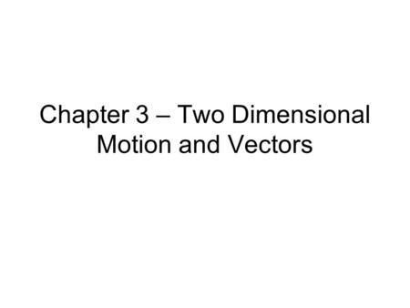 Chapter 3 – Two Dimensional Motion and Vectors. 3 – 1: Objectives Distinguish between a scalar and a vector Add and subtract vectors using the graphical.