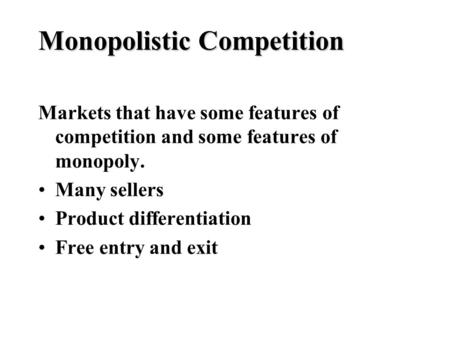 Monopolistic Competition Markets that have some features of competition and some features of monopoly. Many sellers Product differentiation Free entry.
