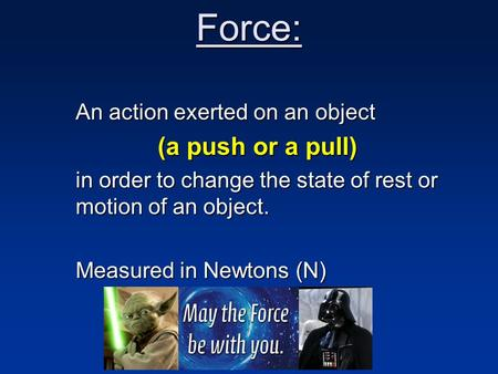 Force: An action exerted on an object (a push or a pull) in order to change the state of rest or motion of an object. Measured in Newtons (N)