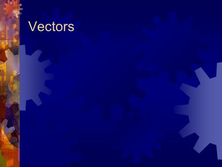 Vectors.  A Vector is a physical measurement that has both magnitude and direction.  Vectors include displacement, velocity, acceleration, and force.
