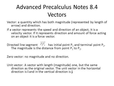 Advanced Precalculus Notes 8.4 Vectors Vector: a quantity which has both magnitude (represented by length of arrow) and direction. If a vector represents.