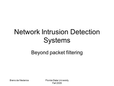 Breno de MedeirosFlorida State University Fall 2005 Network Intrusion Detection Systems Beyond packet filtering.