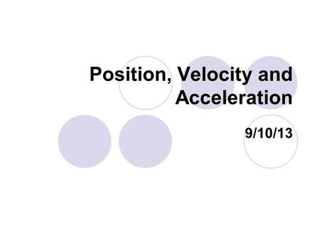 "Position, Velocity and Acceleration 9/10/13. Bellwork What is the variable and unit for acceleration? Variable is ""a"" Unit is ""meters per second per second"""