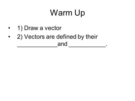 Warm Up 1) Draw a vector 2) Vectors are defined by their ____________and ___________.