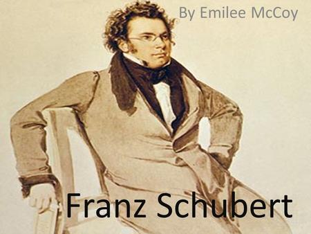Franz Schubert By Emilee McCoy.  Franz was born on January 31, 1797 in Vienna, Austria.  Franz was never married which means he had no children.